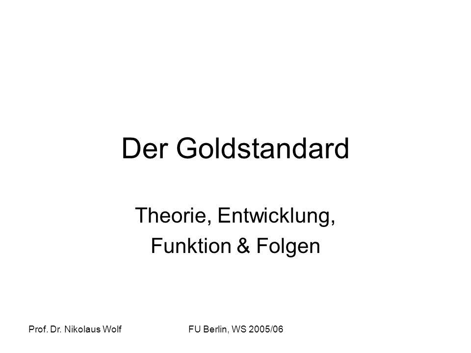 Prof. Dr. Nikolaus WolfFU Berlin, WS 2005/06 Der Goldstandard Theorie, Entwicklung, Funktion & Folgen