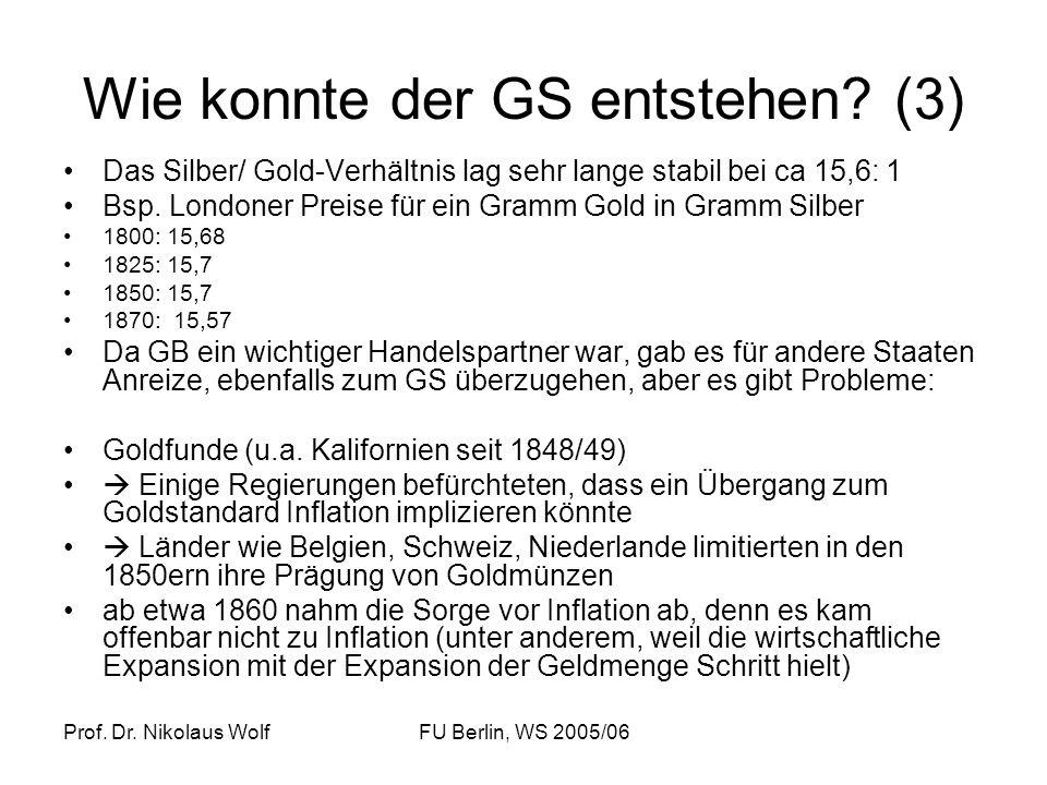 Prof. Dr. Nikolaus WolfFU Berlin, WS 2005/06 Wie konnte der GS entstehen? (3) Das Silber/ Gold-Verhältnis lag sehr lange stabil bei ca 15,6: 1 Bsp. Lo