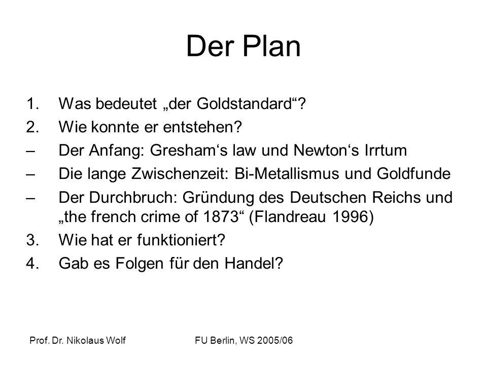 Prof. Dr. Nikolaus WolfFU Berlin, WS 2005/06 Der Plan 1.Was bedeutet der Goldstandard? 2.Wie konnte er entstehen? –Der Anfang: Greshams law und Newton
