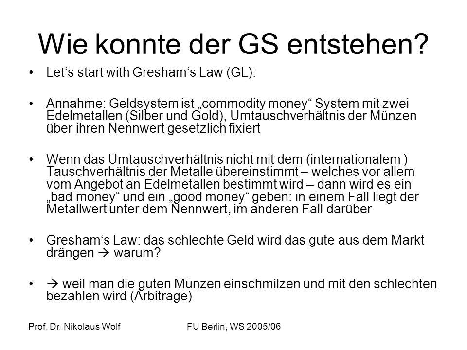 Prof. Dr. Nikolaus WolfFU Berlin, WS 2005/06 Wie konnte der GS entstehen? Lets start with Greshams Law (GL): Annahme: Geldsystem ist commodity money S