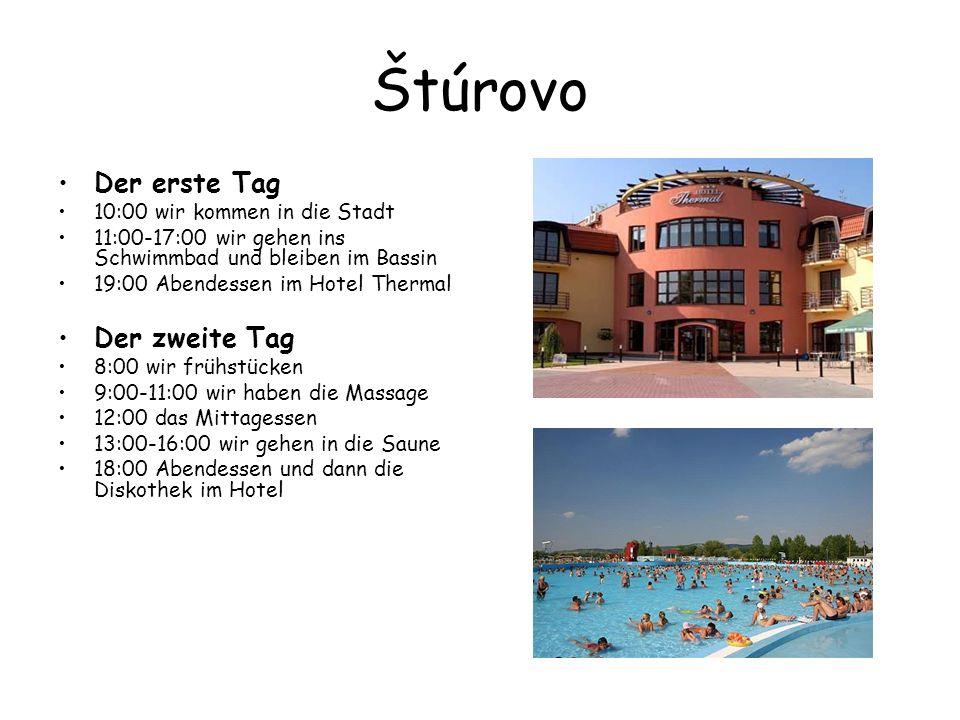 Štúrovo Der erste Tag 10:00 wir kommen in die Stadt 11:00-17:00 wir gehen ins Schwimmbad und bleiben im Bassin 19:00 Abendessen im Hotel Thermal Der zweite Tag 8:00 wir frühstücken 9:00-11:00 wir haben die Massage 12:00 das Mittagessen 13:00-16:00 wir gehen in die Saune 18:00 Abendessen und dann die Diskothek im Hotel