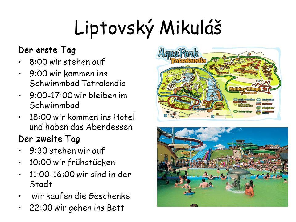 Liptovský Mikuláš Der erste Tag 8:00 wir stehen auf 9:00 wir kommen ins Schwimmbad Tatralandia 9:00-17:00 wir bleiben im Schwimmbad 18:00 wir kommen ins Hotel und haben das Abendessen Der zweite Tag 9:30 stehen wir auf 10:00 wir frühstücken 11:00-16:00 wir sind in der Stadt wir kaufen die Geschenke 22:00 wir gehen ins Bett