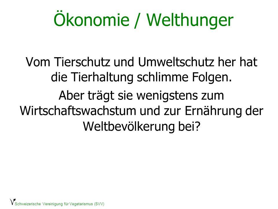Schweizerische Vereinigung für Vegetarismus (SVV) Ökonomie / Welthunger Vom Tierschutz und Umweltschutz her hat die Tierhaltung schlimme Folgen. Aber