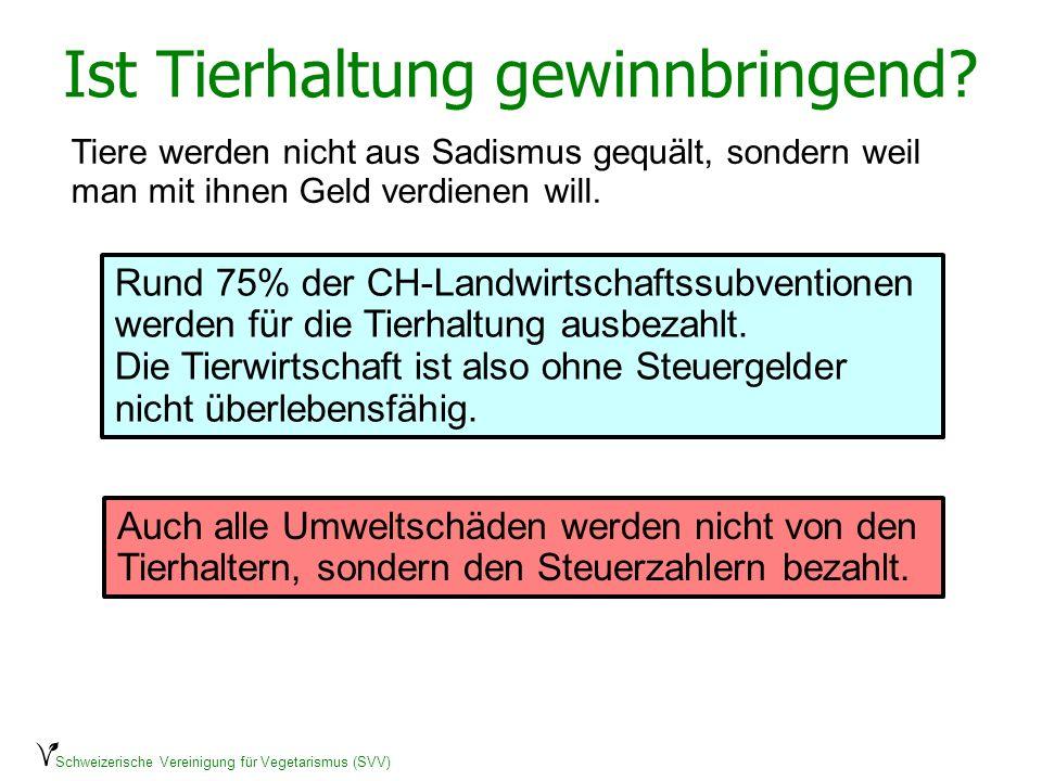 Schweizerische Vereinigung für Vegetarismus (SVV) Ist Tierhaltung gewinnbringend? Rund 75% der CH-Landwirtschaftssubventionen werden für die Tierhaltu
