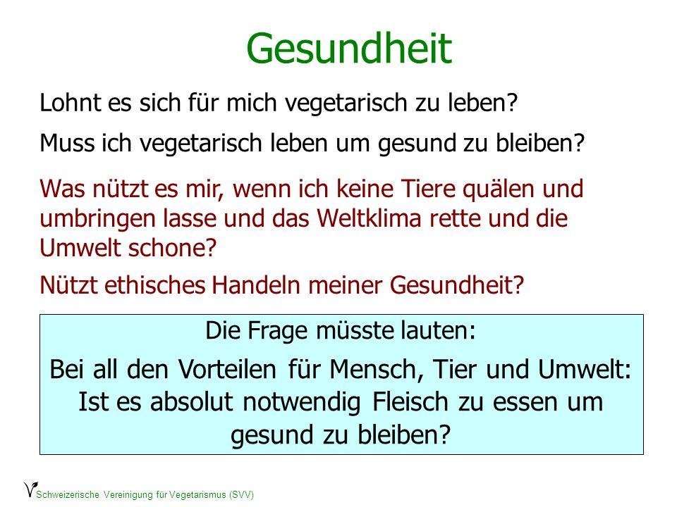 Schweizerische Vereinigung für Vegetarismus (SVV) Gesundheit Lohnt es sich für mich vegetarisch zu leben? Muss ich vegetarisch leben um gesund zu blei