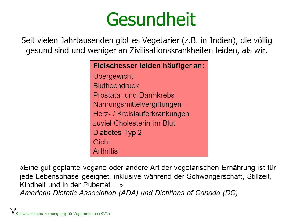 Schweizerische Vereinigung für Vegetarismus (SVV) Gesundheit Seit vielen Jahrtausenden gibt es Vegetarier (z.B. in Indien), die völlig gesund sind und