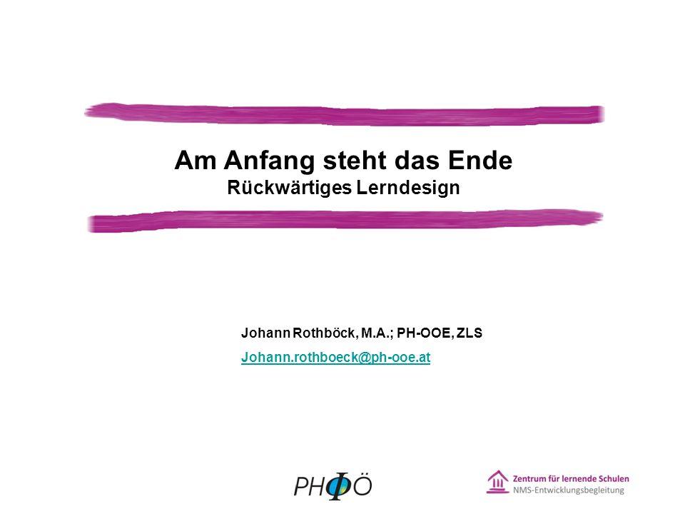 Am Anfang steht das Ende Rückwärtiges Lerndesign Johann Rothböck, M.A.; PH-OOE, ZLS Johann.rothboeck@ph-ooe.at