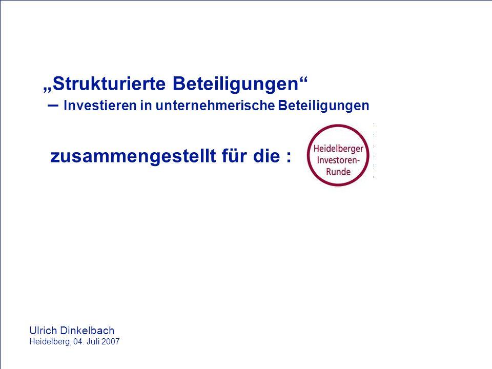 Strukturierte Beteiligungen – Investieren in unternehmerische Beteiligungen Ulrich Dinkelbach Heidelberg, 04. Juli 2007 zusammengestellt für die :