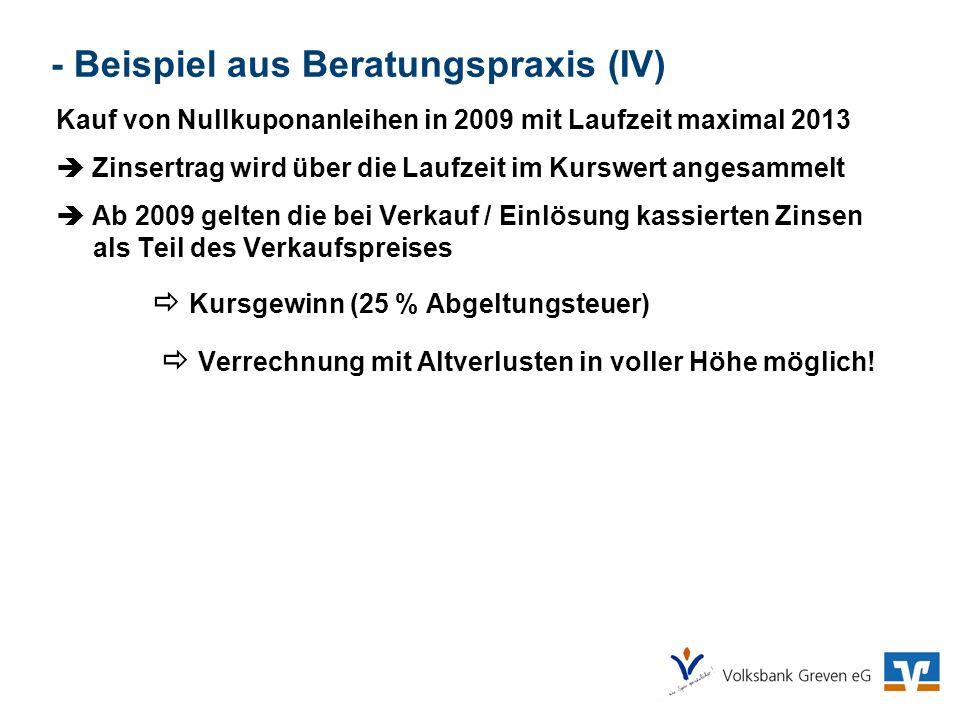 - Beispiel aus Beratungspraxis (IV) Kauf von Nullkuponanleihen in 2009 mit Laufzeit maximal 2013 Zinsertrag wird über die Laufzeit im Kurswert angesam