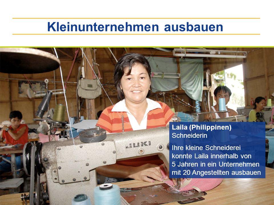 Kleinunternehmen ausbauen Laila (Philippinen) Schneiderin Ihre kleine Schneiderei konnte Laila innerhalb von 5 Jahren in ein Unternehmen mit 20 Angest