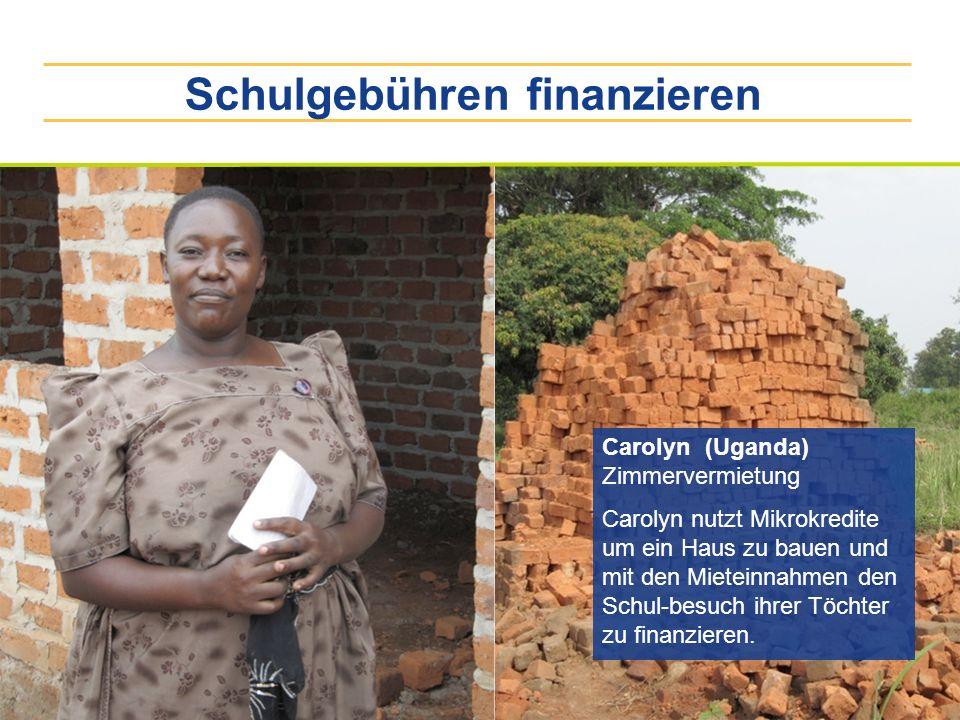 Schulgebühren finanzieren Carolyn (Uganda) Zimmervermietung Carolyn nutzt Mikrokredite um ein Haus zu bauen und mit den Mieteinnahmen den Schul-besuch