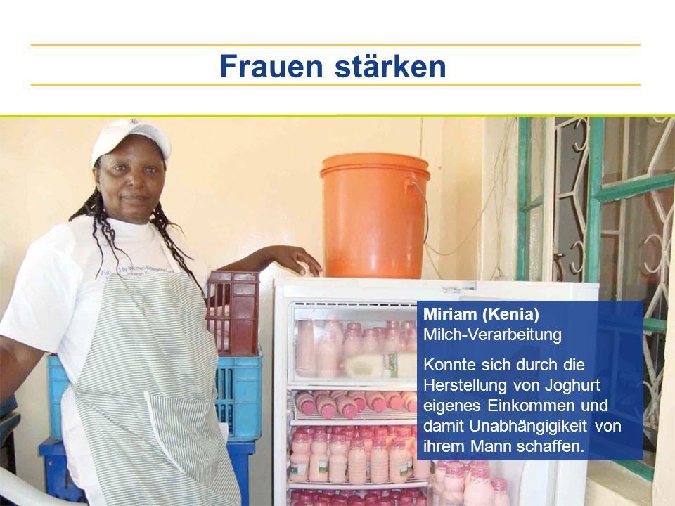 Frauen stärken Miriam (Kenia) Milch-Verarbeitung Konnte sich durch die Herstellung von Joghurt eigenes Einkommen und damit Unabhängigikeit von ihrem M