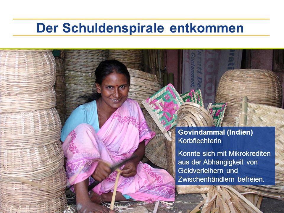 Der Schuldenspirale entkommen Govindammal (Indien) Korbflechterin Konnte sich mit Mikrokrediten aus der Abhängigkeit von Geldverleihern und Zwischenhä