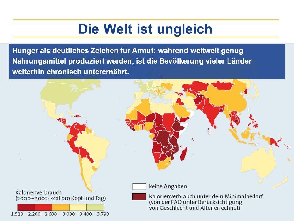 Die Welt ist ungleich Hunger als deutliches Zeichen für Armut: während weltweit genug Nahrungsmittel produziert werden, ist die Bevölkerung vieler Län