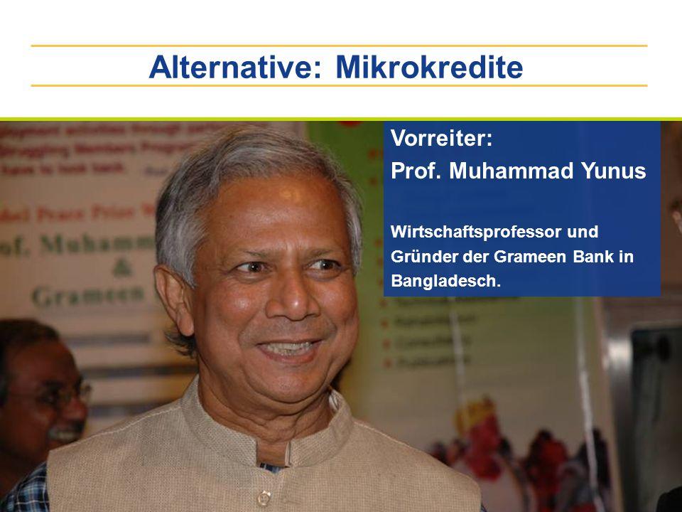 Alternative: Mikrokredite Vorreiter: Prof. Muhammad Yunus Wirtschaftsprofessor und Gründer der Grameen Bank in Bangladesch.