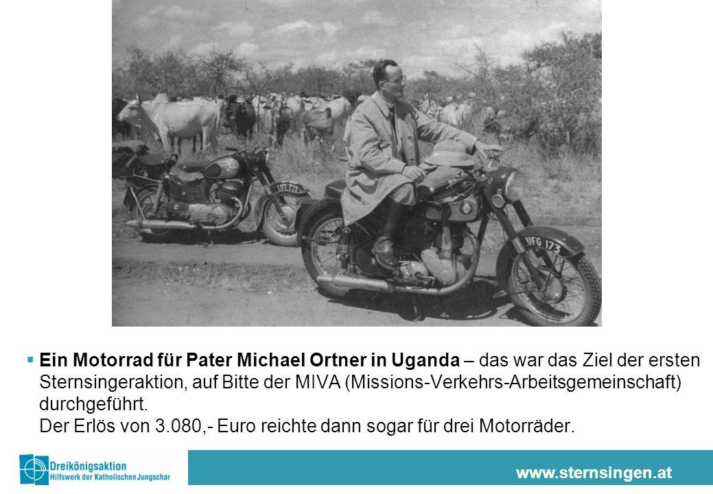 www.sternsingen.at Ein Motorrad für Pater Michael Ortner in Uganda – das war das Ziel der ersten Sternsingeraktion, auf Bitte der MIVA (Missions-Verkehrs-Arbeitsgemeinschaft) durchgeführt.