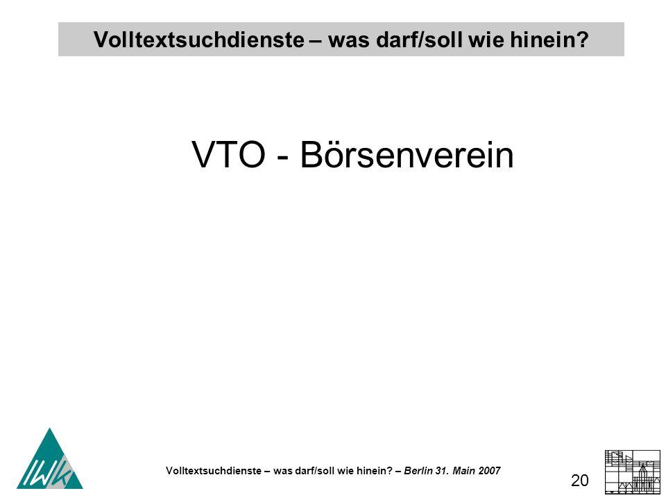Volltextsuchdienste – was darf/soll wie hinein? – Berlin 31. Main 2007 20 Volltextsuchdienste – was darf/soll wie hinein? VTO - Börsenverein