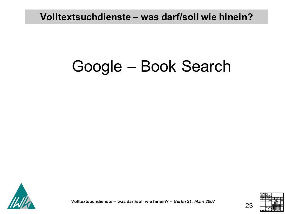 Volltextsuchdienste – was darf/soll wie hinein? – Berlin 31. Main 2007 23 Volltextsuchdienste – was darf/soll wie hinein? Google – Book Search