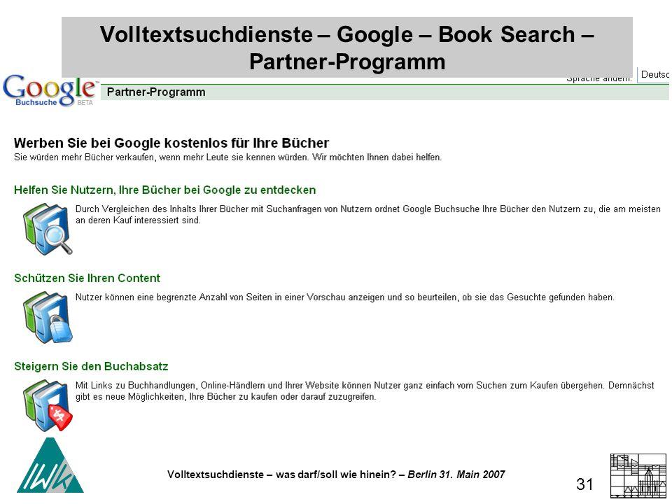 Volltextsuchdienste – was darf/soll wie hinein? – Berlin 31. Main 2007 31 Volltextsuchdienste – Google – Book Search – Partner-Programm