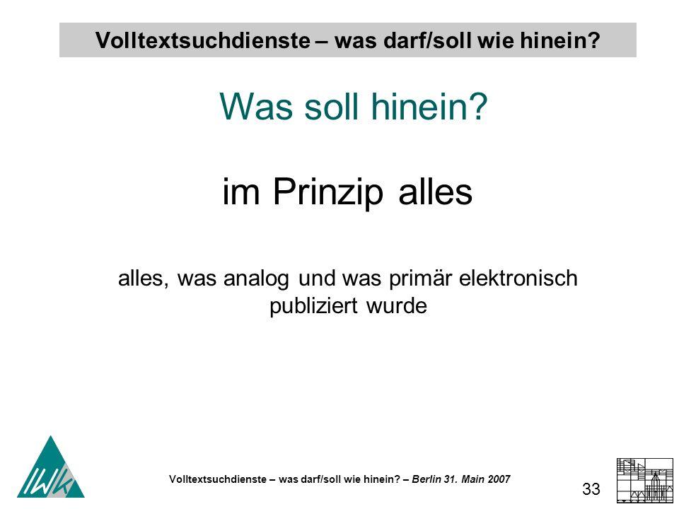 Volltextsuchdienste – was darf/soll wie hinein? – Berlin 31. Main 2007 33 Volltextsuchdienste – was darf/soll wie hinein? Was soll hinein? im Prinzip