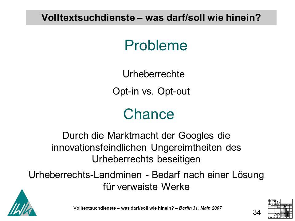 Volltextsuchdienste – was darf/soll wie hinein? – Berlin 31. Main 2007 34 Volltextsuchdienste – was darf/soll wie hinein? Probleme Urheberrechte Opt-i
