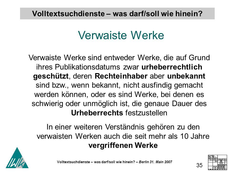 Volltextsuchdienste – was darf/soll wie hinein? – Berlin 31. Main 2007 35 Volltextsuchdienste – was darf/soll wie hinein? Verwaiste Werke Verwaiste We