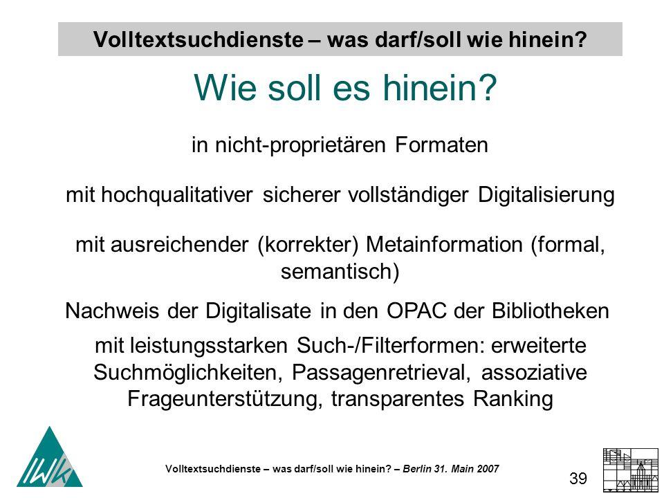 Volltextsuchdienste – was darf/soll wie hinein? – Berlin 31. Main 2007 39 Volltextsuchdienste – was darf/soll wie hinein? Wie soll es hinein? in nicht