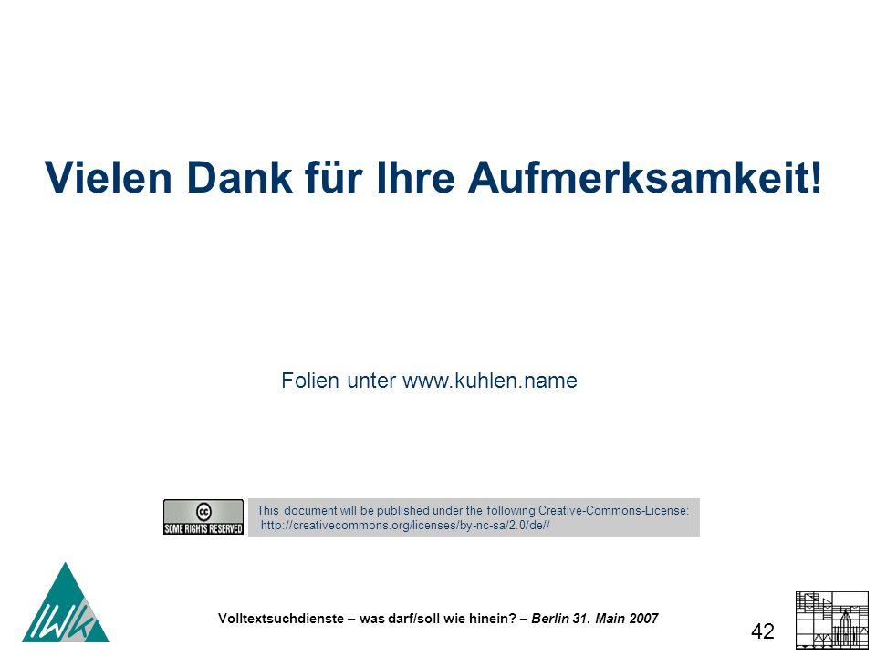 Volltextsuchdienste – was darf/soll wie hinein? – Berlin 31. Main 2007 42 Vielen Dank für Ihre Aufmerksamkeit! This document will be published under t