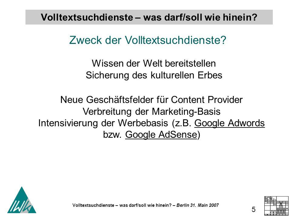 Volltextsuchdienste – was darf/soll wie hinein? – Berlin 31. Main 2007 5 Zweck der Volltextsuchdienste? Volltextsuchdienste – was darf/soll wie hinein