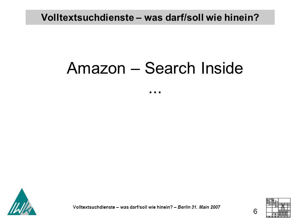 Volltextsuchdienste – was darf/soll wie hinein? – Berlin 31. Main 2007 6 Volltextsuchdienste – was darf/soll wie hinein? Amazon – Search Inside...
