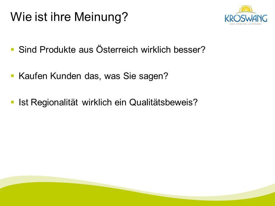 Wie ist ihre Meinung? Sind Produkte aus Österreich wirklich besser? Kaufen Kunden das, was Sie sagen? Ist Regionalität wirklich ein Qualitätsbeweis?