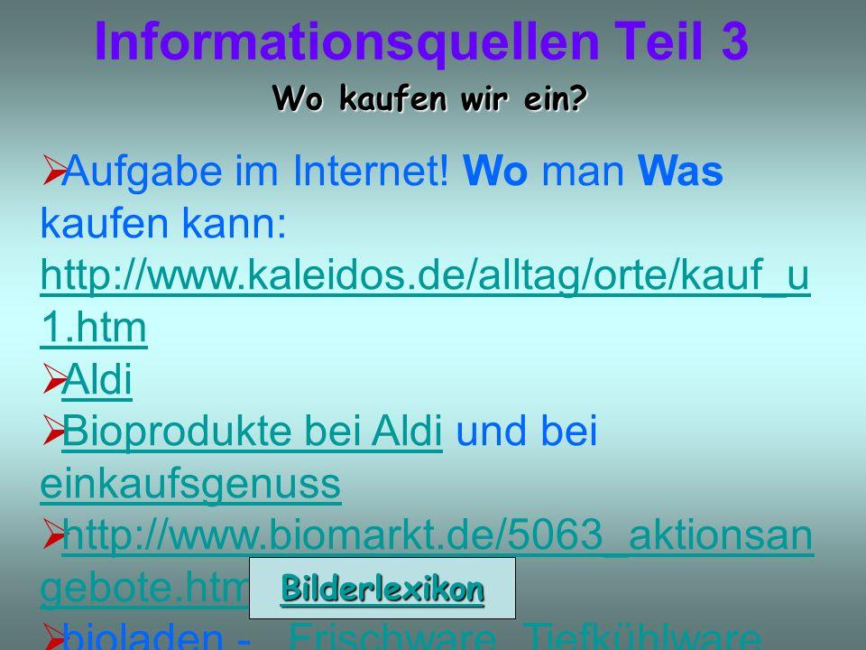Informationsquellen Teil 3 Wo kaufen wir ein? Aufgabe im Internet! Wo man Was kaufen kann: http://www.kaleidos.de/alltag/orte/kauf_u 1.htm http://www.