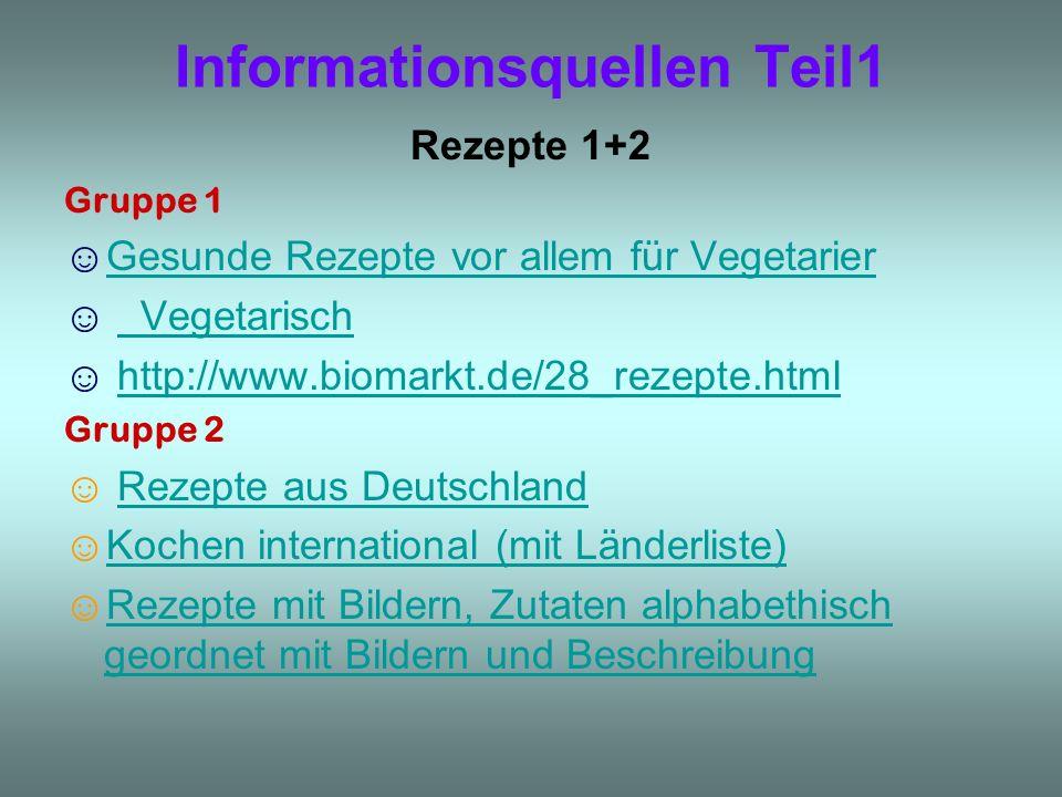 Informationsquellen Teil1 Rezepte 1+2 Gruppe 1 Gesunde Rezepte vor allem für Vegetarier Vegetarisch http://www.biomarkt.de/28_rezepte.html Gruppe 2 Re