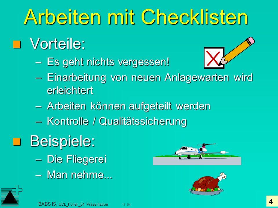 4 11. 04. BABS IS, UCL_Folien_04 Präsentation Arbeiten mit Checklisten Vorteile: Vorteile: –Es geht nichts vergessen! –Einarbeitung von neuen Anlagewa