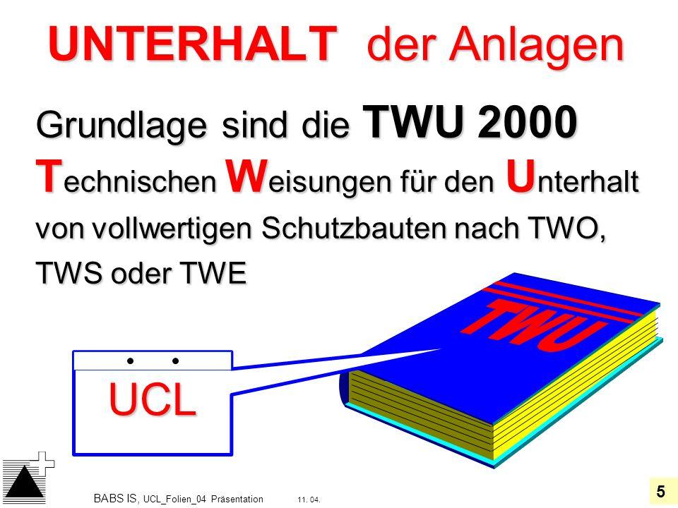 5 11. 04. BABS IS, UCL_Folien_04 Präsentation UNTERHALT der Anlagen Grundlage sind die TWU 2000 T echnischen W eisungen für den U nterhalt von vollwer