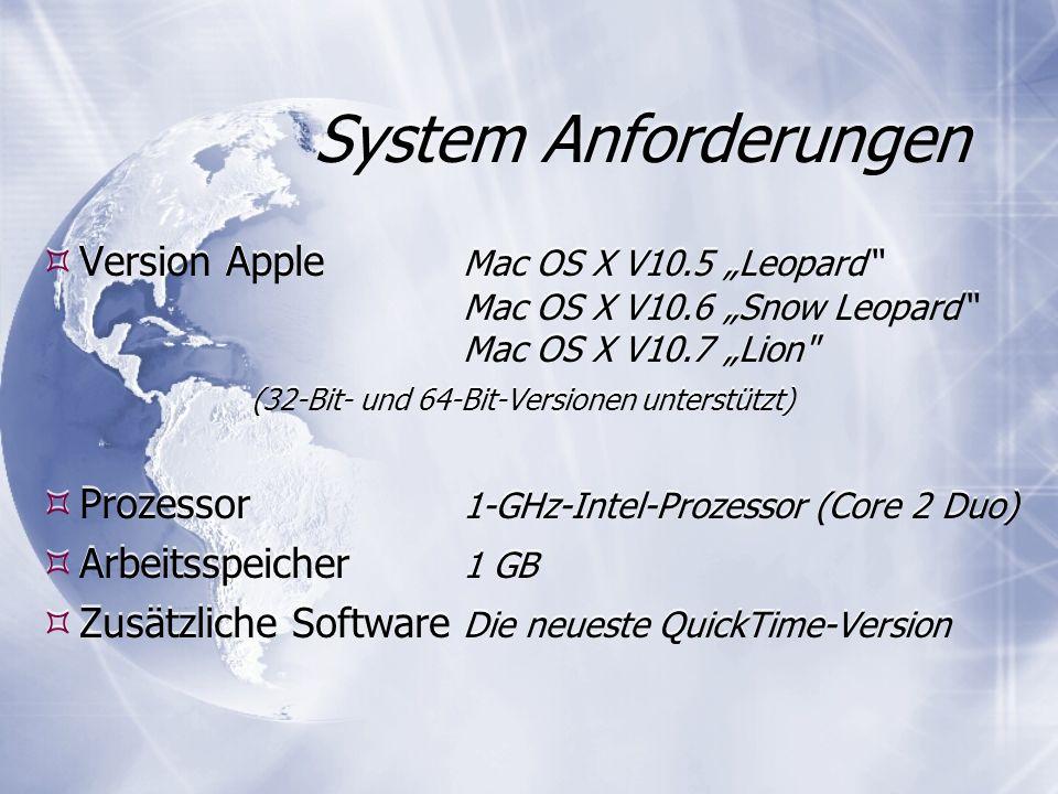 System Anforderungen Version Apple Mac OS X V10.5 Leopard Mac OS X V10.6 Snow Leopard Mac OS X V10.7 Lion (32-Bit- und 64-Bit-Versionen unterstützt) Prozessor 1-GHz-Intel-Prozessor (Core 2 Duo) Arbeitsspeicher 1 GB Zusätzliche Software Die neueste QuickTime-Version Version Apple Mac OS X V10.5 Leopard Mac OS X V10.6 Snow Leopard Mac OS X V10.7 Lion (32-Bit- und 64-Bit-Versionen unterstützt) Prozessor 1-GHz-Intel-Prozessor (Core 2 Duo) Arbeitsspeicher 1 GB Zusätzliche Software Die neueste QuickTime-Version