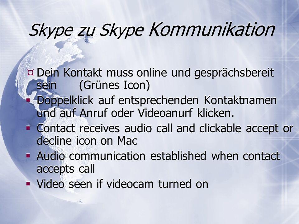 Skype zu Skype Kommunikation Dein Kontakt muss online und gesprächsbereit sein (Grünes Icon) Doppelklick auf entsprechenden Kontaktnamen und auf Anruf oder Videoanurf klicken.