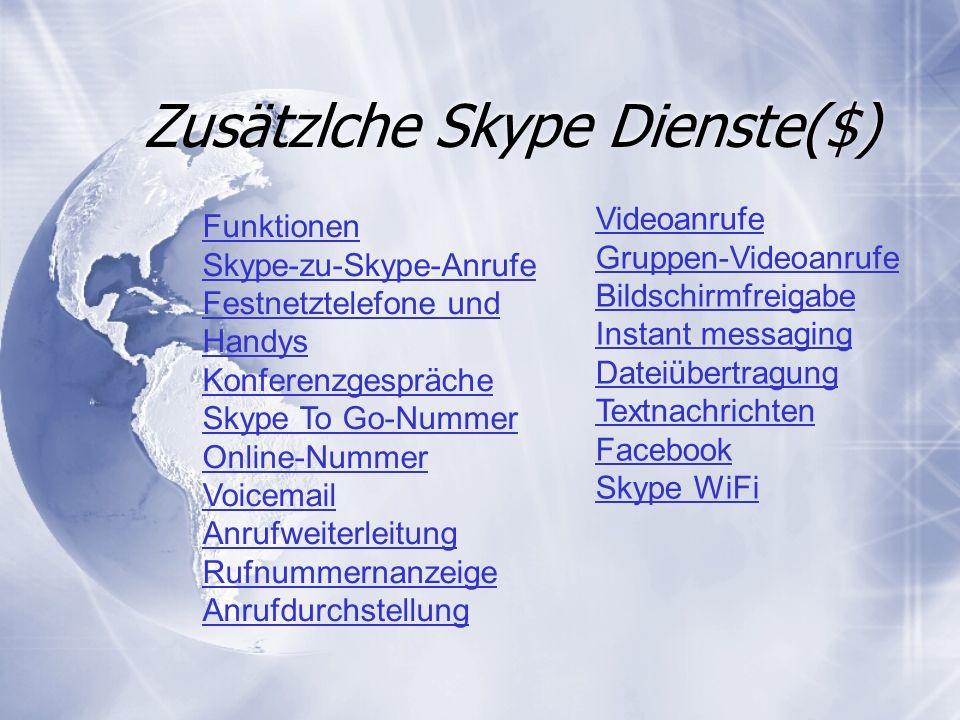Zusätzlche Skype Dienste($) Videoanrufe Gruppen-Videoanrufe Bildschirmfreigabe Instant messaging Dateiübertragung Textnachrichten Facebook Skype WiFi Funktionen Skype-zu-Skype-Anrufe Festnetztelefone und Handys Konferenzgespräche Skype To Go-Nummer Online-Nummer Voicemail Anrufweiterleitung Rufnummernanzeige Anrufdurchstellung