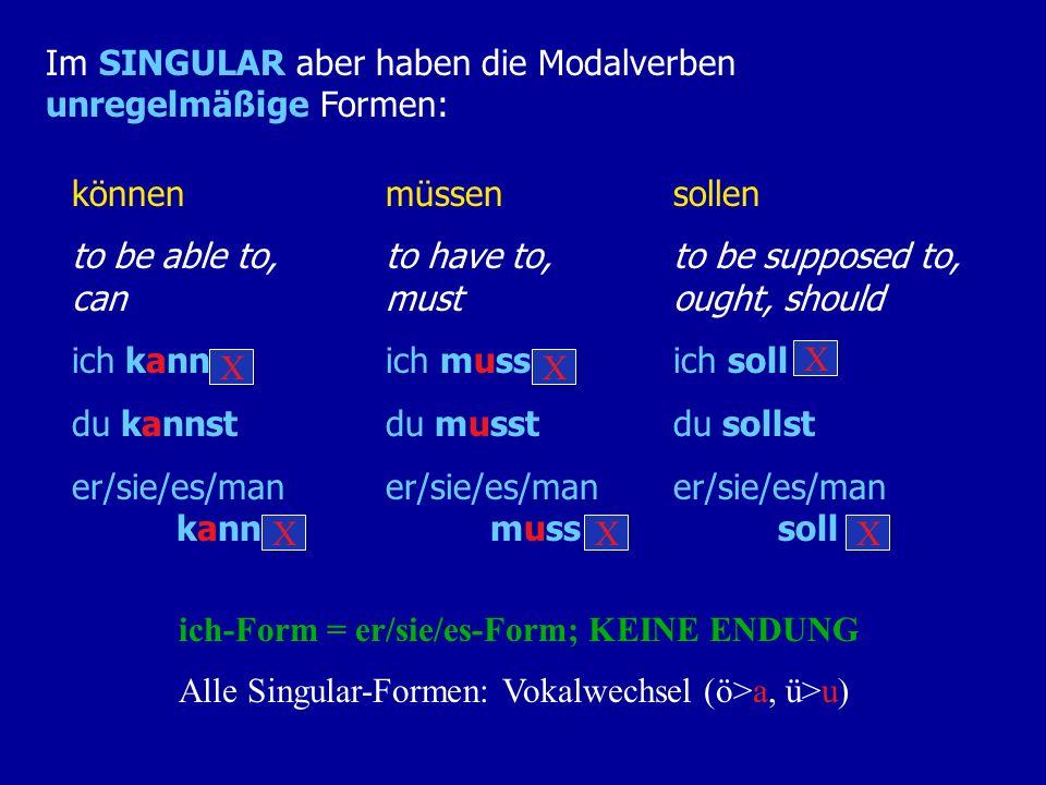 Im SINGULAR aber haben die Modalverben unregelmäßige Formen: können to be able to, can ich kann du kannst er/sie/es/man kann müssen to have to, must ich muss du musst er/sie/es/man muss sollen to be supposed to, ought, should ich soll du sollst er/sie/es/man soll ich-Form = er/sie/es-Form; KEINE ENDUNG X X X X XX Alle Singular-Formen: Vokalwechsel (ö>a, ü>u)