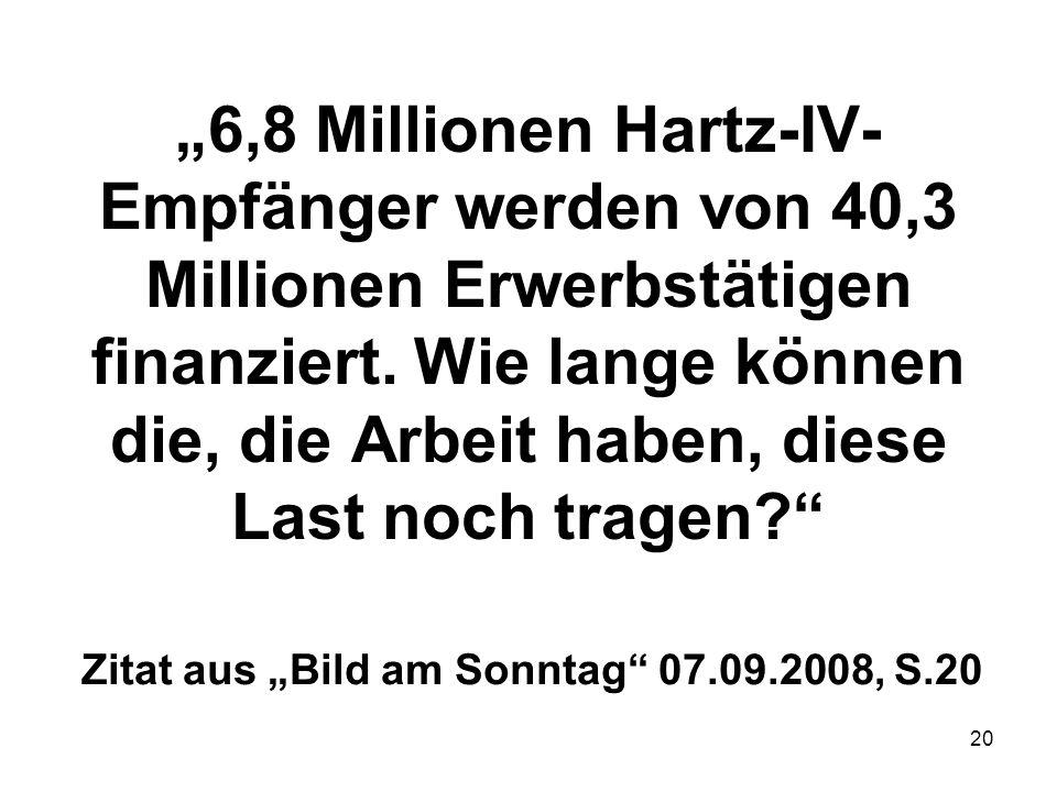 20 6,8 Millionen Hartz-IV- Empfänger werden von 40,3 Millionen Erwerbstätigen finanziert. Wie lange können die, die Arbeit haben, diese Last noch trag