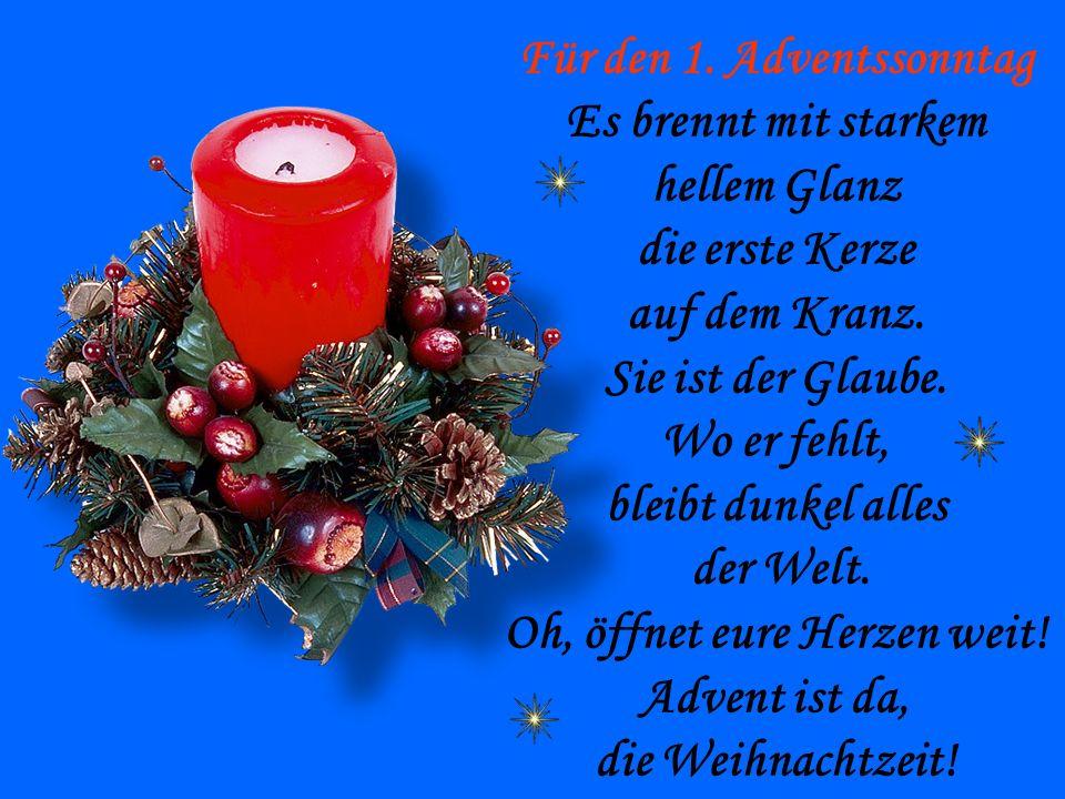 Für den 1. Adventssonntag Es brennt mit starkem hellem Glanz die erste Kerze auf dem Kranz. Sie ist der Glaube. Wo er fehlt, bleibt dunkel alles der W