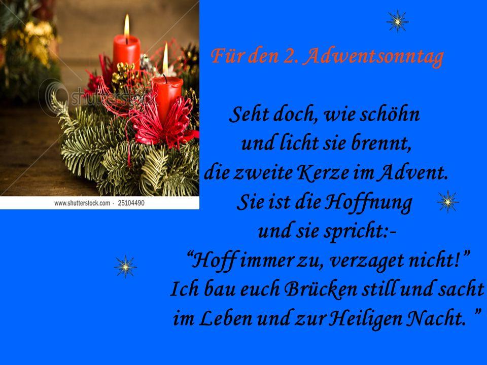 Für den 2. Adwentsonntag Seht doch, wie schöhn und licht sie brennt, die zweite Kerze im Advent. Sie ist die Hoffnung und sie spricht:- Hoff immer zu,