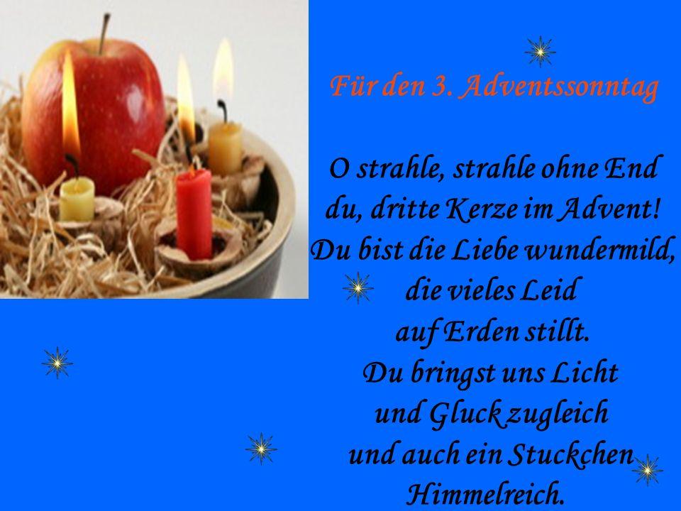 Für den 3. Adventssonntag O strahle, strahle ohne End du, dritte Kerze im Advent! Du bist die Liebe wundermild, die vieles Leid auf Erden stillt. Du b