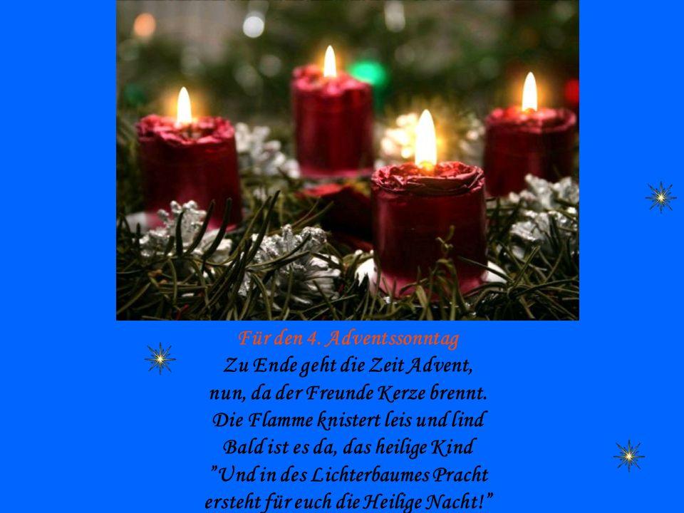 Für den 4. Adventssonntag Zu Ende geht die Zeit Advent, nun, da der Freunde Kerze brennt. Die Flamme knistert leis und lind Bald ist es da, das heilig
