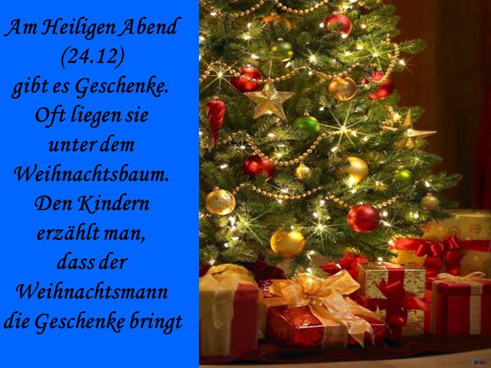 Am Heiligen Abend (24.12) gibt es Geschenke. Oft liegen sie unter dem Weihnachtsbaum. Den Kindern erzählt man, dass der Weihnachtsmann die Geschenke b