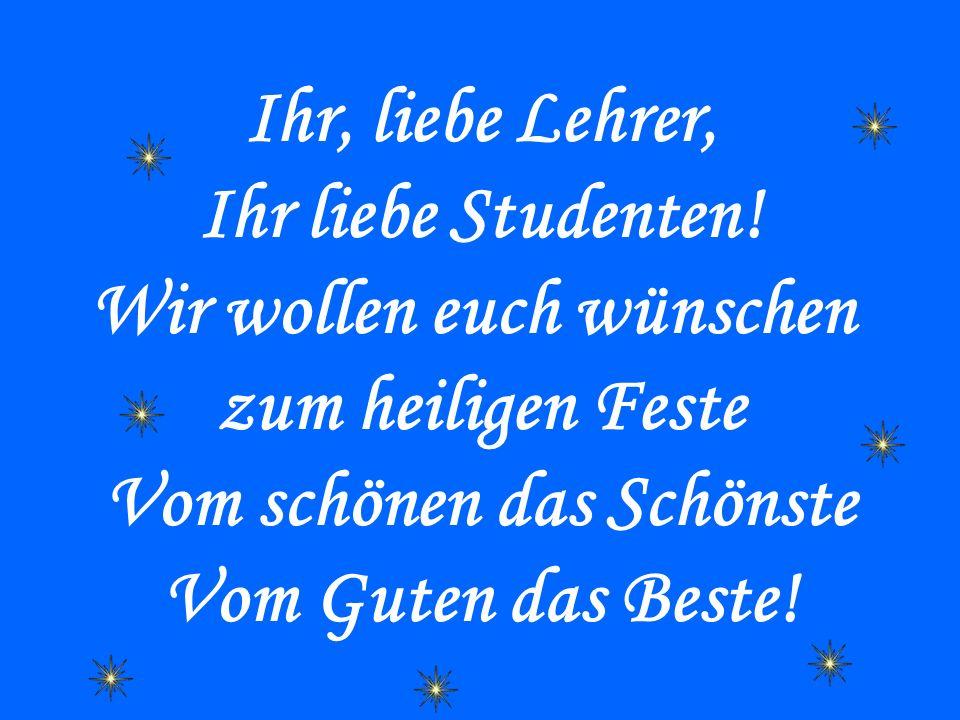 Ihr, liebe Lehrer, Ihr liebe Studenten! Wir wollen euch wünschen zum heiligen Feste Vom schönen das Schönste Vom Guten das Beste!