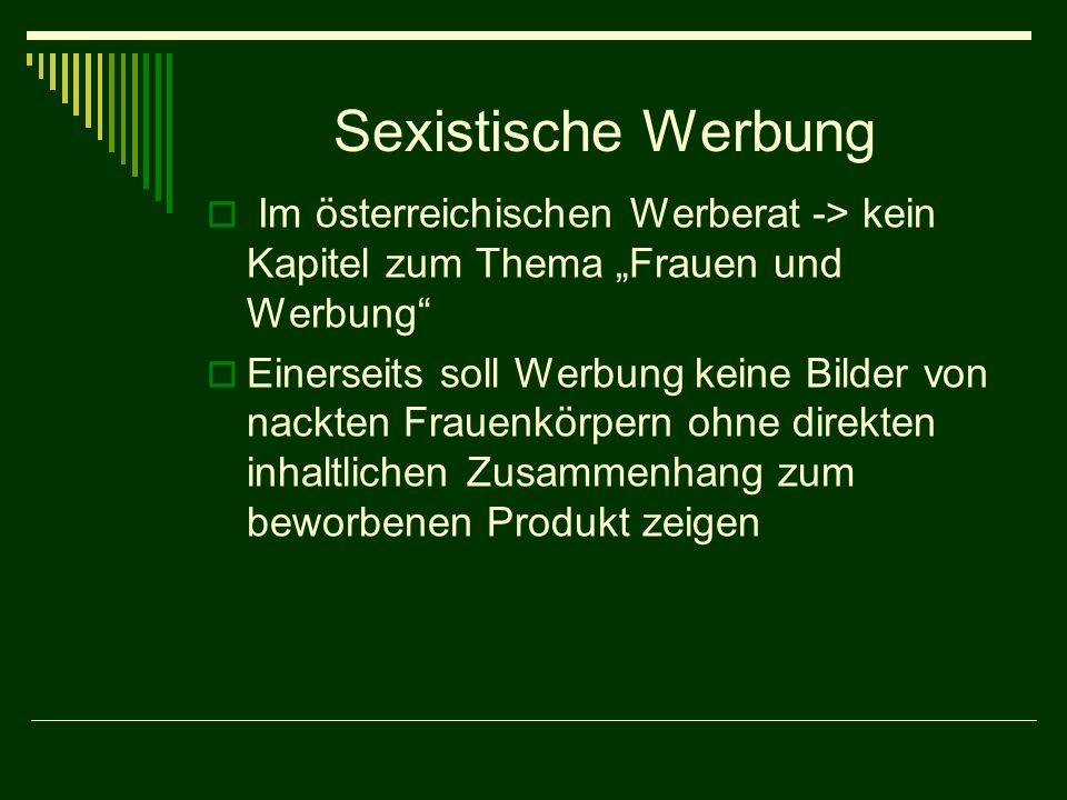 Sexistische Werbung Im österreichischen Werberat -> kein Kapitel zum Thema Frauen und Werbung Einerseits soll Werbung keine Bilder von nackten Frauenkörpern ohne direkten inhaltlichen Zusammenhang zum beworbenen Produkt zeigen