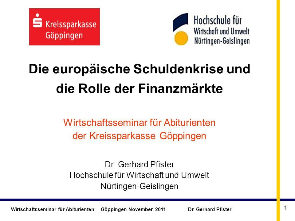 Wirtschaftsseminar für Abiturienten Göppingen November 2011 Dr. Gerhard Pfister 1 Die europäische Schuldenkrise und die Rolle der Finanzmärkte Wirtsch