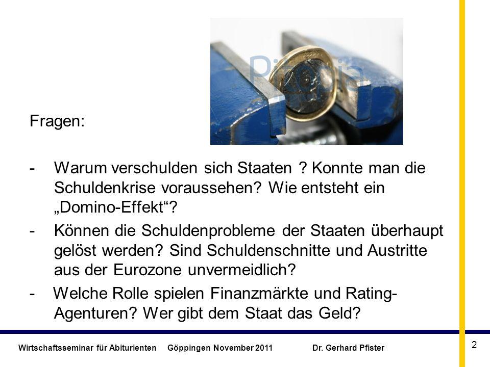 Wirtschaftsseminar für Abiturienten Göppingen November 2011 Dr. Gerhard Pfister 2 Fragen: -Warum verschulden sich Staaten ? Konnte man die Schuldenkri