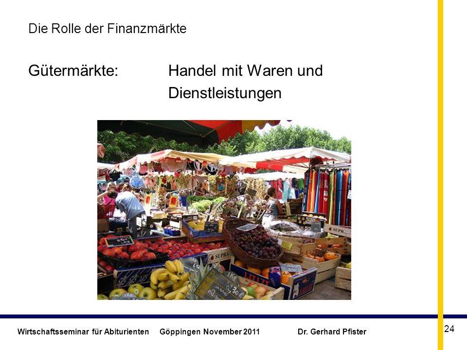 Wirtschaftsseminar für Abiturienten Göppingen November 2011 Dr. Gerhard Pfister 24 Die Rolle der Finanzmärkte Gütermärkte: Handel mit Waren und Dienst